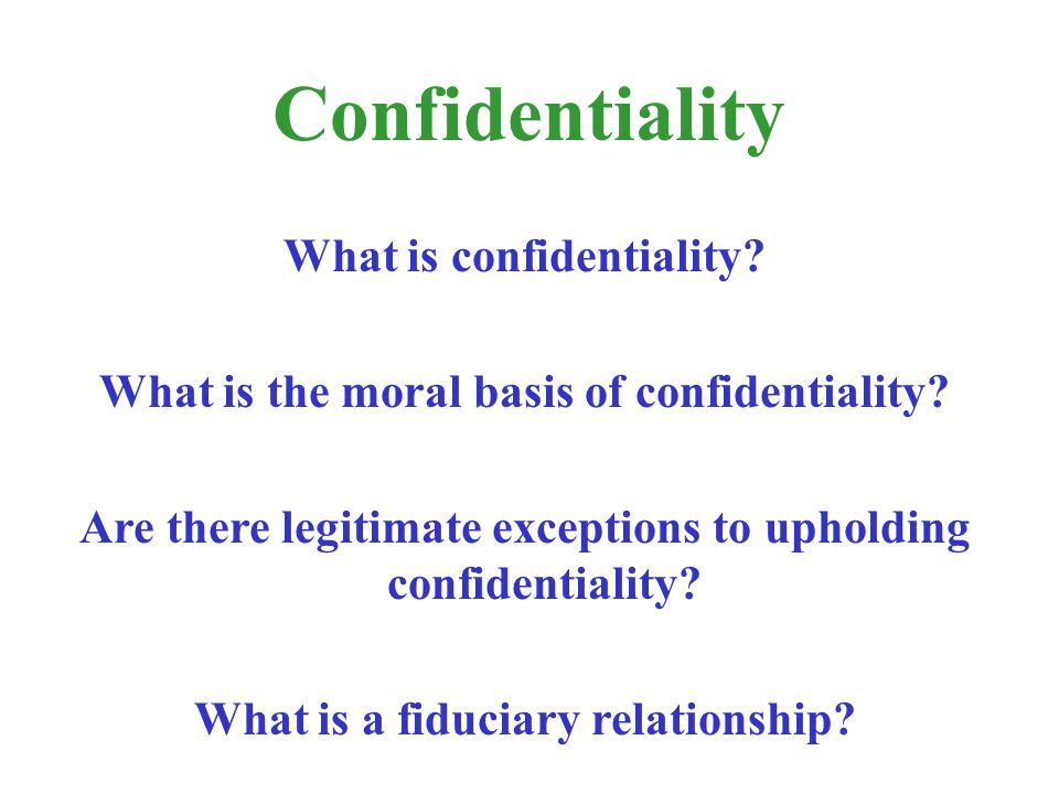 What is confidentiality? What is the moral basis of confidentiality? Are there legitimate exceptions to upholding confidentiality? What is a fiduciary