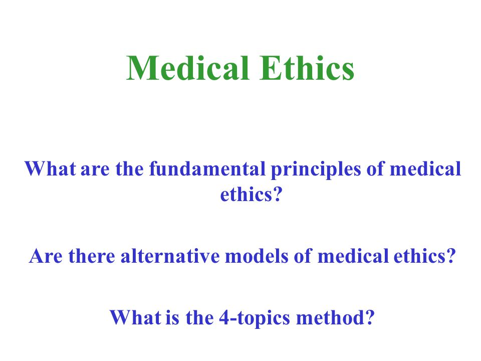 What are the fundamental principles of medical ethics? Are there alternative models of medical ethics? What is the 4-topics method? Medical Ethics