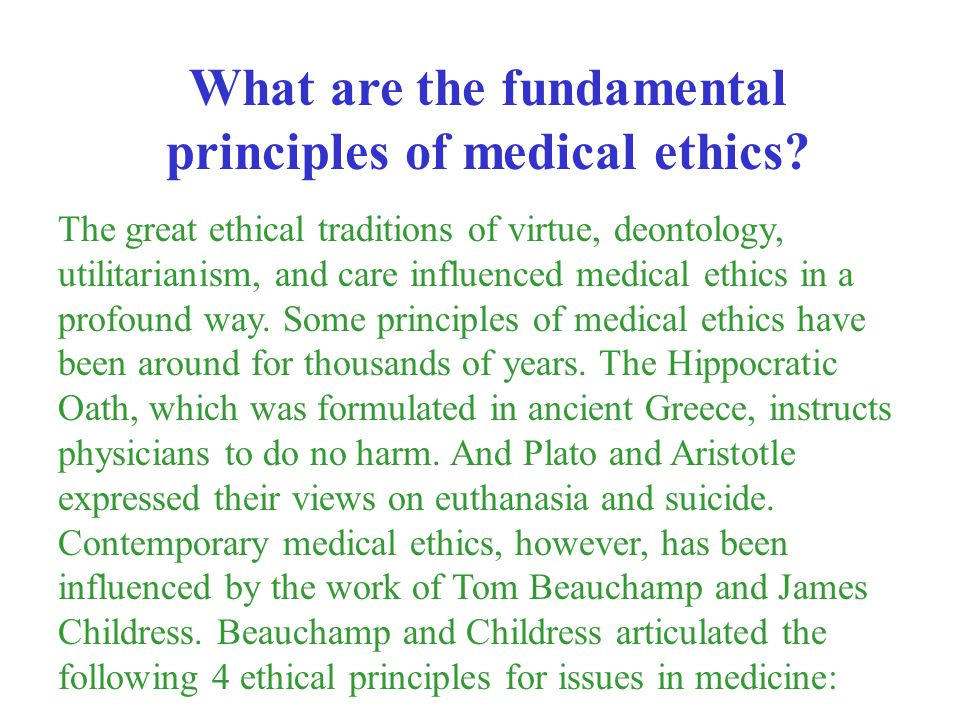 The great ethical traditions of virtue, deontology, utilitarianism, and care influenced medical ethics in a profound way. Some principles of medical e