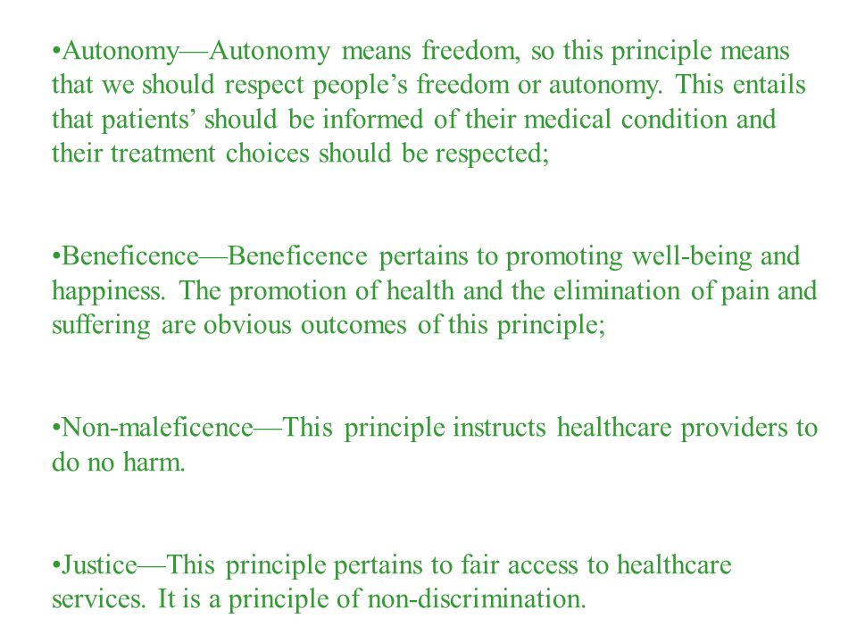 AutonomyAutonomy means freedom, so this principle means that we should respect peoples freedom or autonomy. This entails that patients should be infor