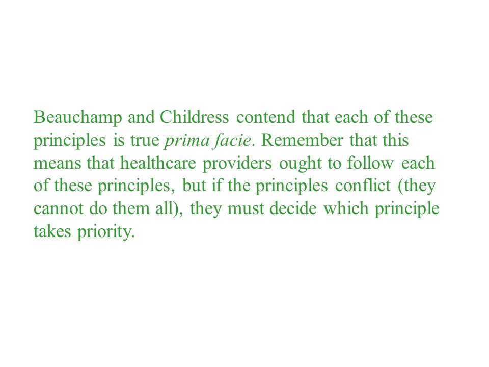 Beauchamp and Childress contend that each of these principles is true prima facie. Remember that this means that healthcare providers ought to follow