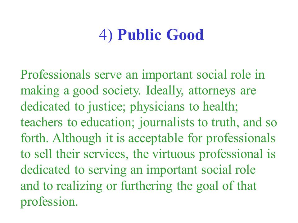 Professionals serve an important social role in making a good society. Ideally, attorneys are dedicated to justice; physicians to health; teachers to