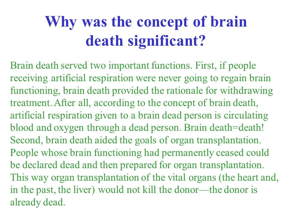 Brain death served two important functions. First, if people receiving artificial respiration were never going to regain brain functioning, brain deat