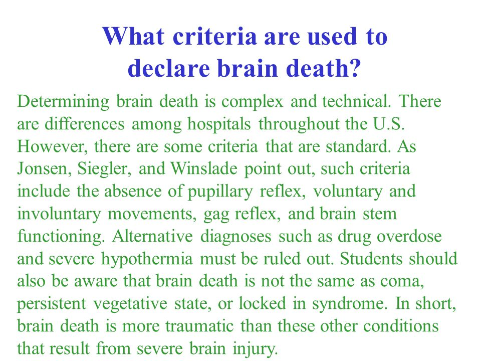 Determining brain death is complex and technical. There are differences among hospitals throughout the U.S. However, there are some criteria that are