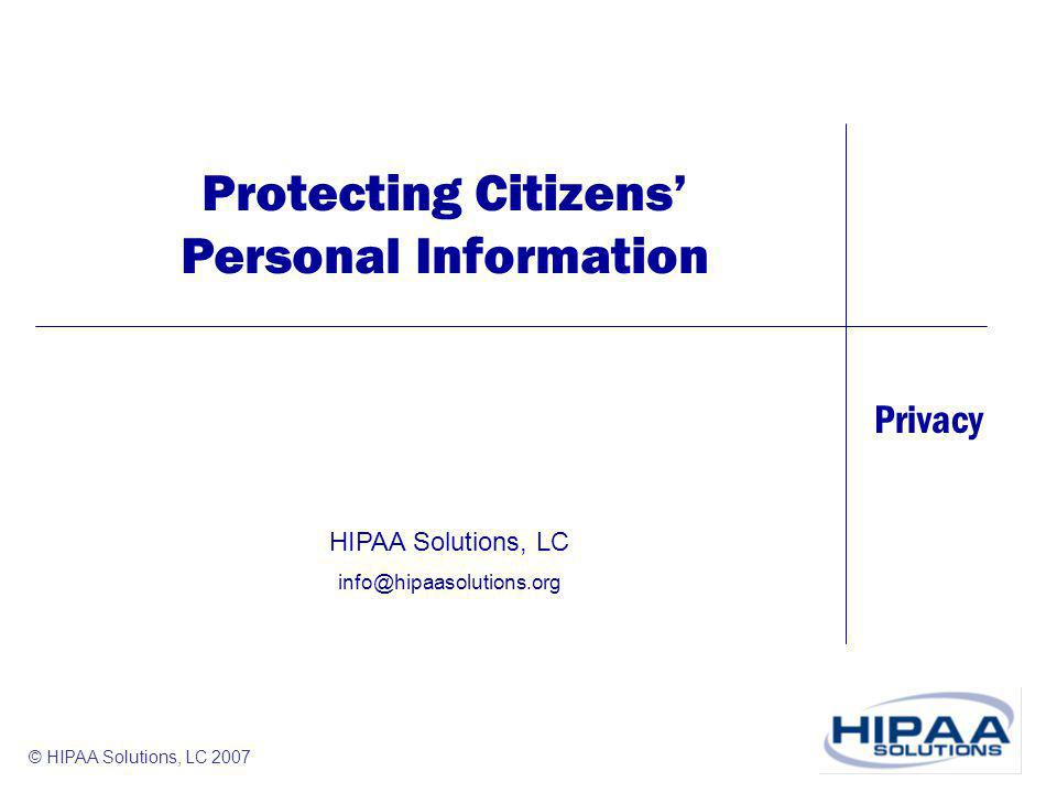 Privacy © HIPAA Solutions, LC 2007 Protecting Citizens Personal Information HIPAA Solutions, LC info@hipaasolutions.org
