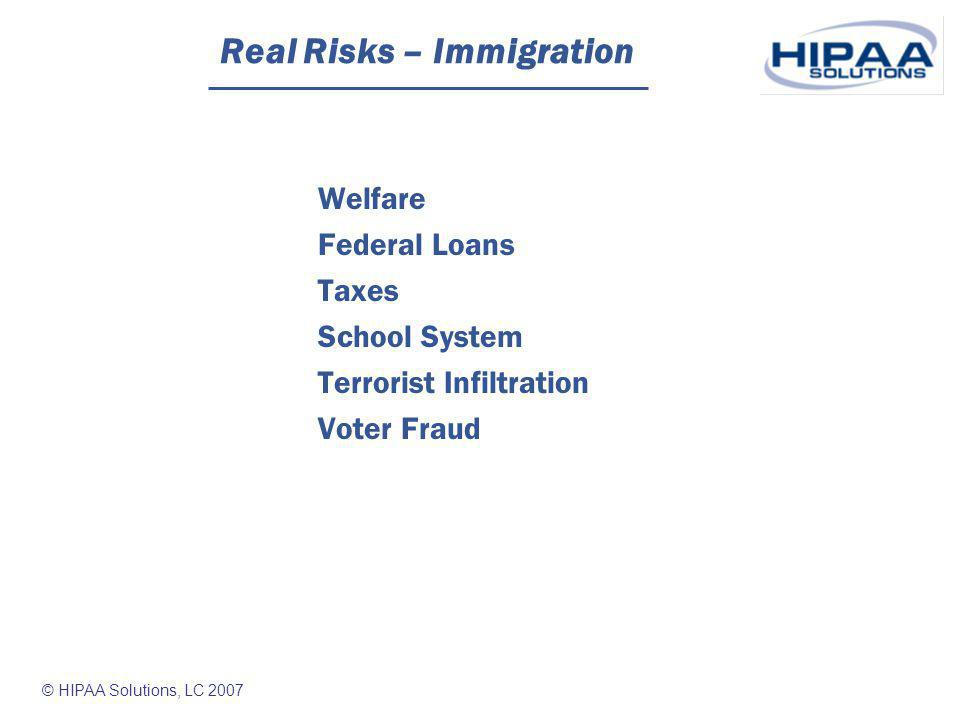 © HIPAA Solutions, LC 2007 Real Risks – Immigration Welfare Federal Loans Taxes School System Terrorist Infiltration Voter Fraud