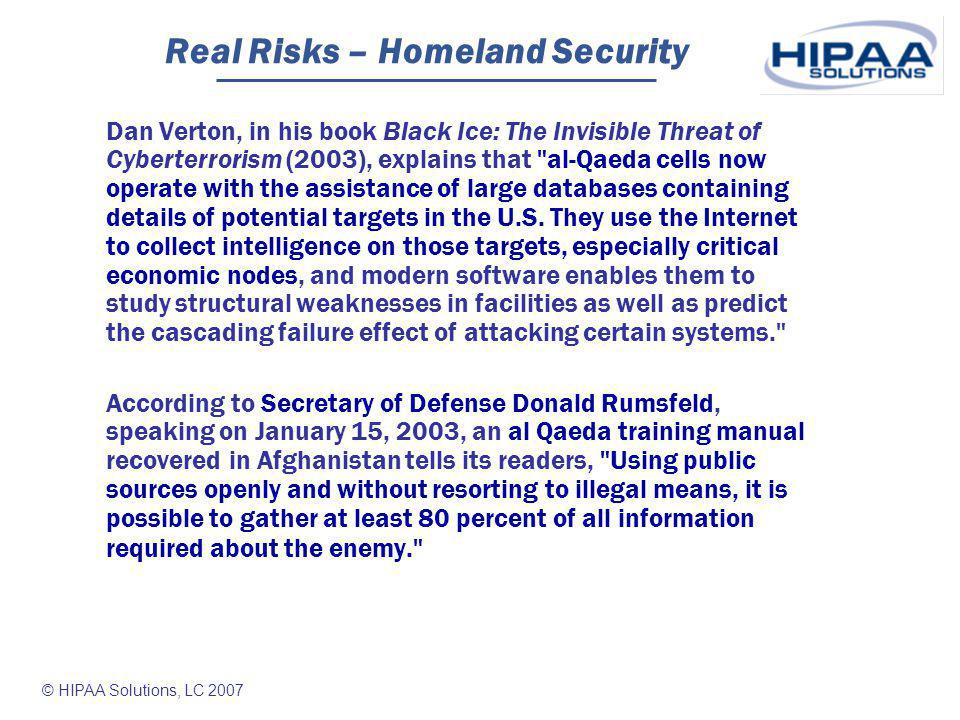 © HIPAA Solutions, LC 2007 Real Risks – Homeland Security Dan Verton, in his book Black Ice: The Invisible Threat of Cyberterrorism (2003), explains that al-Qaeda cells now operate with the assistance of large databases containing details of potential targets in the U.S.