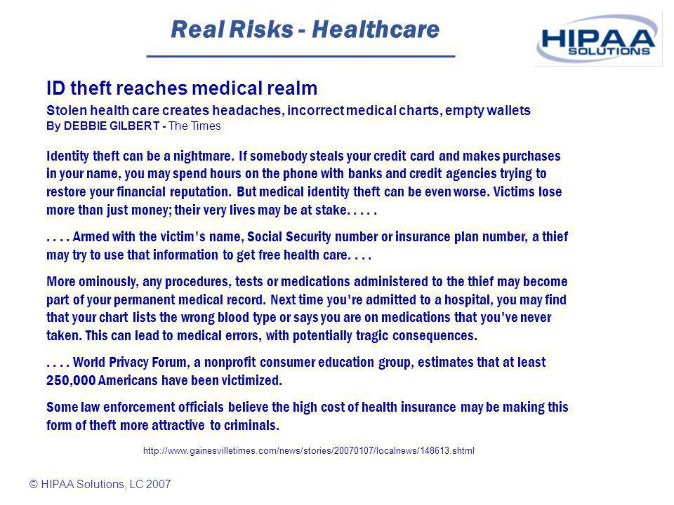 © HIPAA Solutions, LC 2007 Real Risks - Healthcare ID theft reaches medical realm Stolen health care creates headaches, incorrect medical charts, empty wallets By DEBBIE GILBERT - The Times Identity theft can be a nightmare.