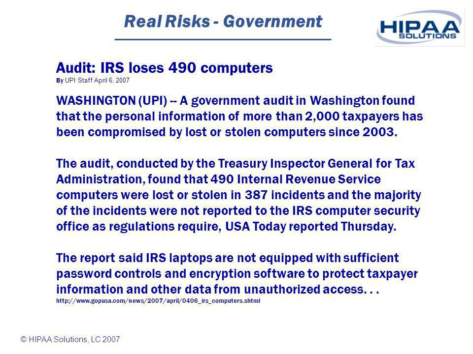 © HIPAA Solutions, LC 2007 Real Risks - Government Audit: IRS loses 490 computers By UPI Staff April 6, 2007 WASHINGTON (UPI) -- A government audit in Washington found that the personal information of more than 2,000 taxpayers has been compromised by lost or stolen computers since 2003.
