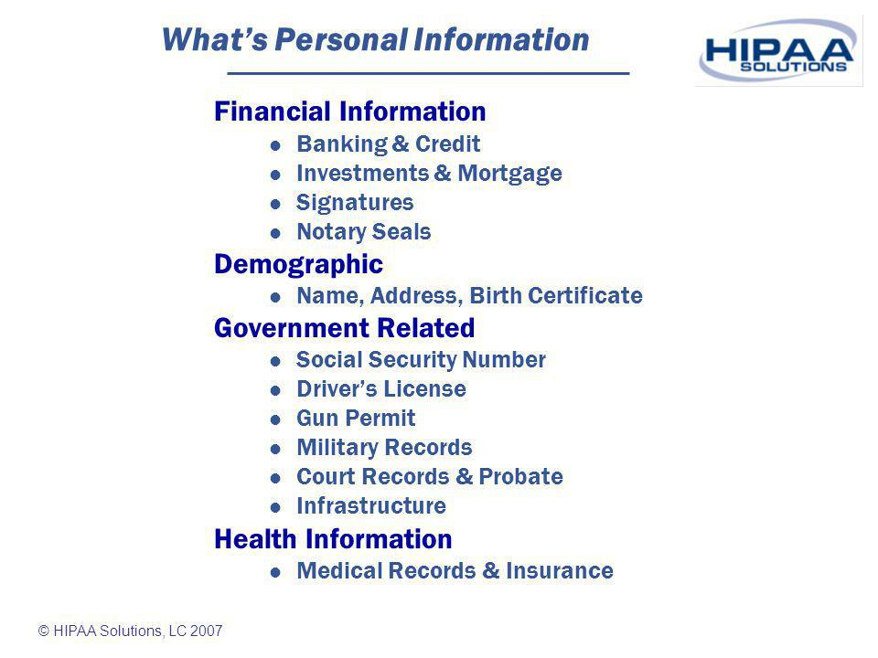 © HIPAA Solutions, LC 2007 Who Uses Personal Information Financial & Credit Institutions Banking & Finance Credit Card Government Permits, Licenses, Courts, SSN, Veterans, Administrative, Taxes, Student Records, Property, Security, Law Enforcement Health Care Providers Medical Records, Insurance Employers Benefits, Pay Records, Taxes, SSN, Personnel & Hiring, Background Checks, Security Businesses Retail Transactions, Credit Checks, Insurance, Contracts, Real Estate Title Companies, Land Brokers