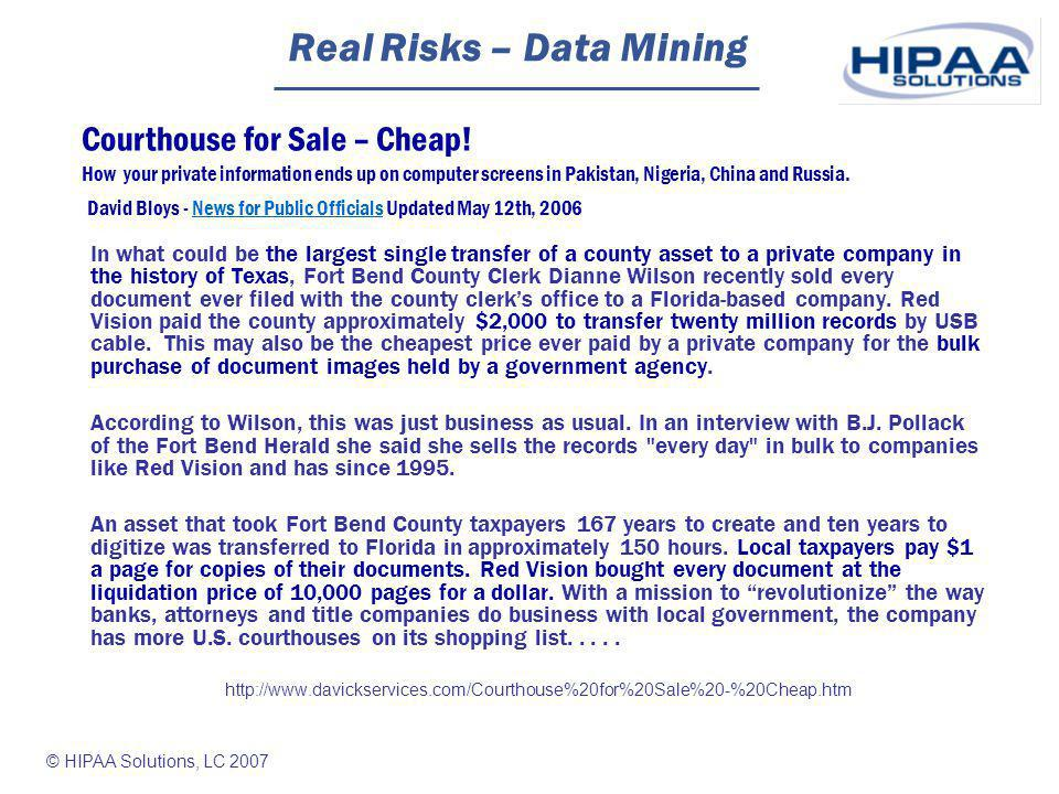 © HIPAA Solutions, LC 2007 Real Risks – Data Mining In what could be the largest single transfer of a county asset to a private company in the history of Texas, Fort Bend County Clerk Dianne Wilson recently sold every document ever filed with the county clerks office to a Florida-based company.