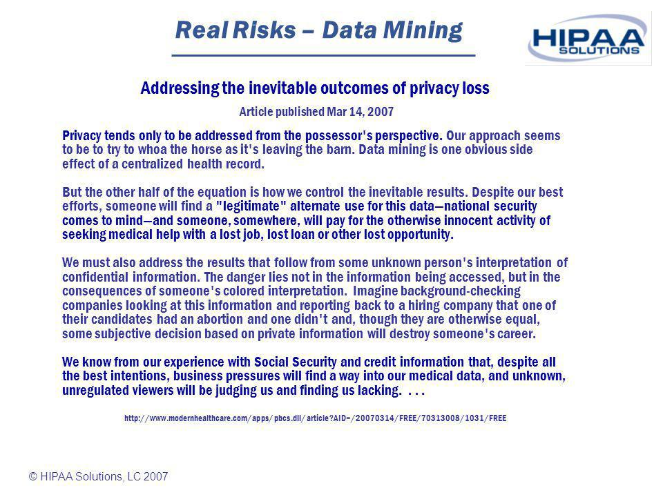 © HIPAA Solutions, LC 2007 Real Risks – Data Mining Addressing the inevitable outcomes of privacy loss Article published Mar 14, 2007 Privacy tends only to be addressed from the possessor s perspective.