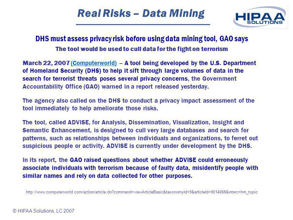 © HIPAA Solutions, LC 2007 Real Risks – Data Mining DHS must assess privacy risk before using data mining tool, GAO says The tool would be used to cull data for the fight on terrorism March 22, 2007 (Computerworld) -- A tool being developed by the U.S.