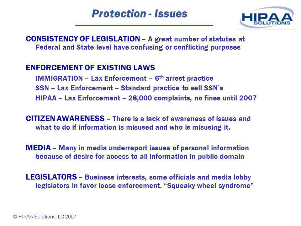 © HIPAA Solutions, LC 2007 Protection - Issues CONSISTENCY OF LEGISLATION – A great number of statutes at Federal and State level have confusing or conflicting purposes ENFORCEMENT OF EXISTING LAWS IMMIGRATION – Lax Enforcement – 6 th arrest practice SSN – Lax Enforcement – Standard practice to sell SSNs HIPAA – Lax Enforcement – 28,000 complaints, no fines until 2007 CITIZEN AWARENESS – There is a lack of awareness of issues and what to do if information is misused and who is misusing it.
