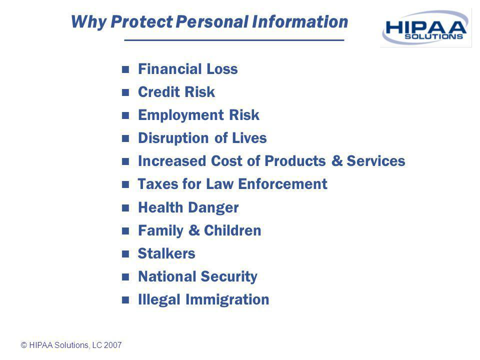 © HIPAA Solutions, LC 2007 Real Risks 2006 FTC report on Identity Theft & Fraud Texas 4th on list of complaints of ID Theft per 1,000 citizens Texas has 4 of top 30 Metro areas with highest % of ID theft complaints per number of citizens Almost half of top 50 cities based on number of complaints per population are in border states Jan-Dec 2006 - Consumer Sentinel (complaint database developed by FTC) received over 670,000 consumer fraud and identity theft complaints.