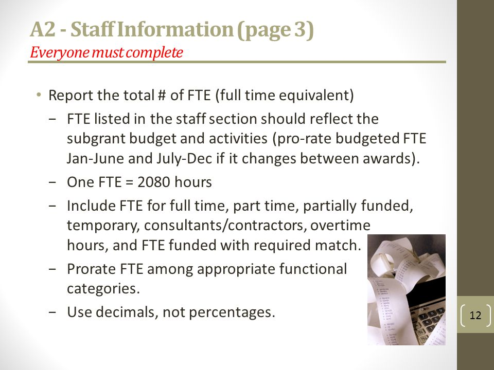 A2 - Staff Information (page 3) Everyone must complete Report the total # of FTE (full time equivalent) FTE listed in the staff section should reflect the subgrant budget and activities (pro-rate budgeted FTE Jan-June and July-Dec if it changes between awards).