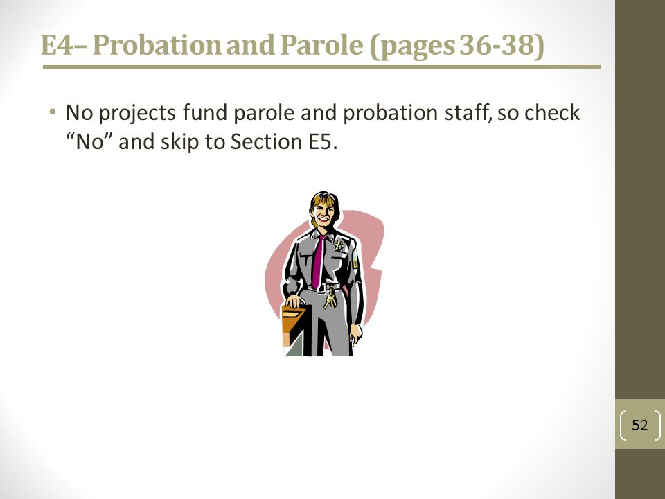 E4– Probation and Parole (pages 36-38) No projects fund parole and probation staff, so check No and skip to Section E5.