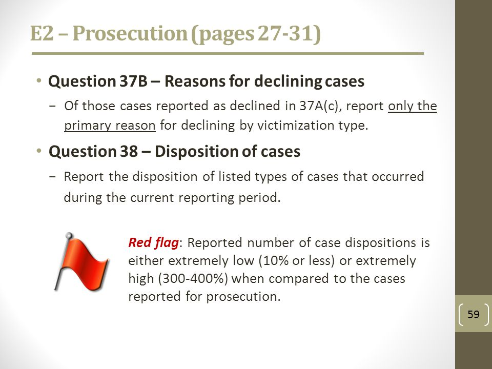 E2 – Prosecution (pages 27-31) Question 37B – Reasons for declining cases Of those cases reported as declined in 37A(c), report only the primary reason for declining by victimization type.