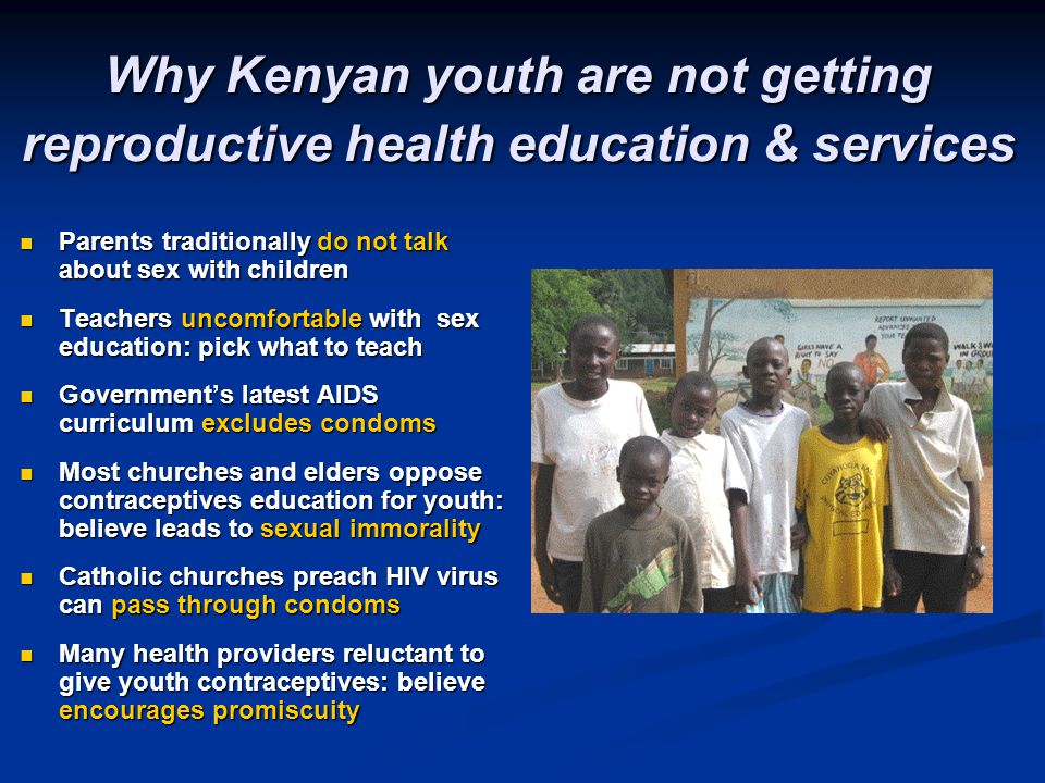 Why Kenyan youth are not getting reproductive health education & services Parents traditionally do not talk about sex with children Parents traditiona