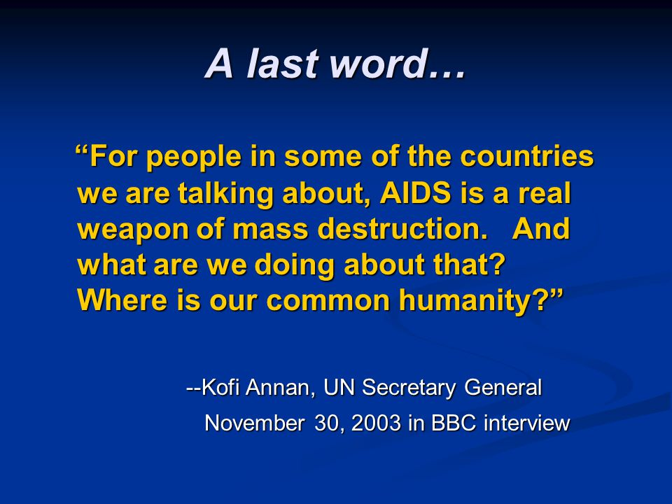 A last word… For people in some of the countries we are talking about, AIDS is a real weapon of mass destruction. And what are we doing about that? Wh