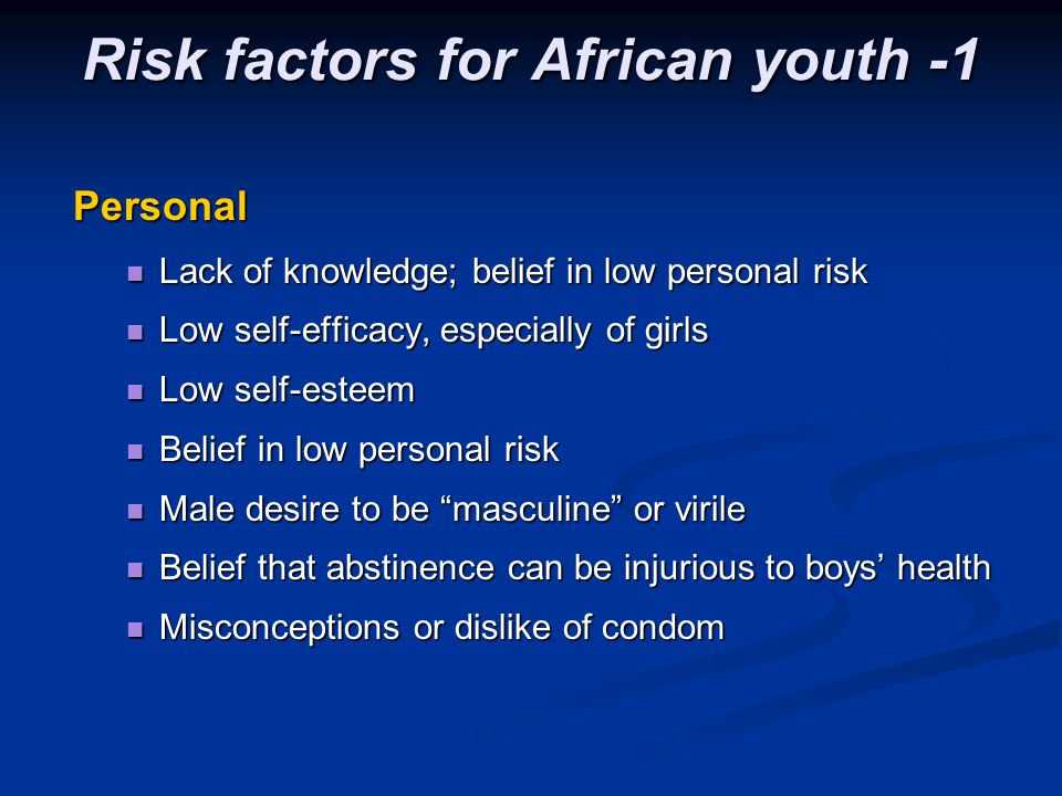 Risk factors for African youth -1 Personal Lack of knowledge; belief in low personal risk Lack of knowledge; belief in low personal risk Low self-effi