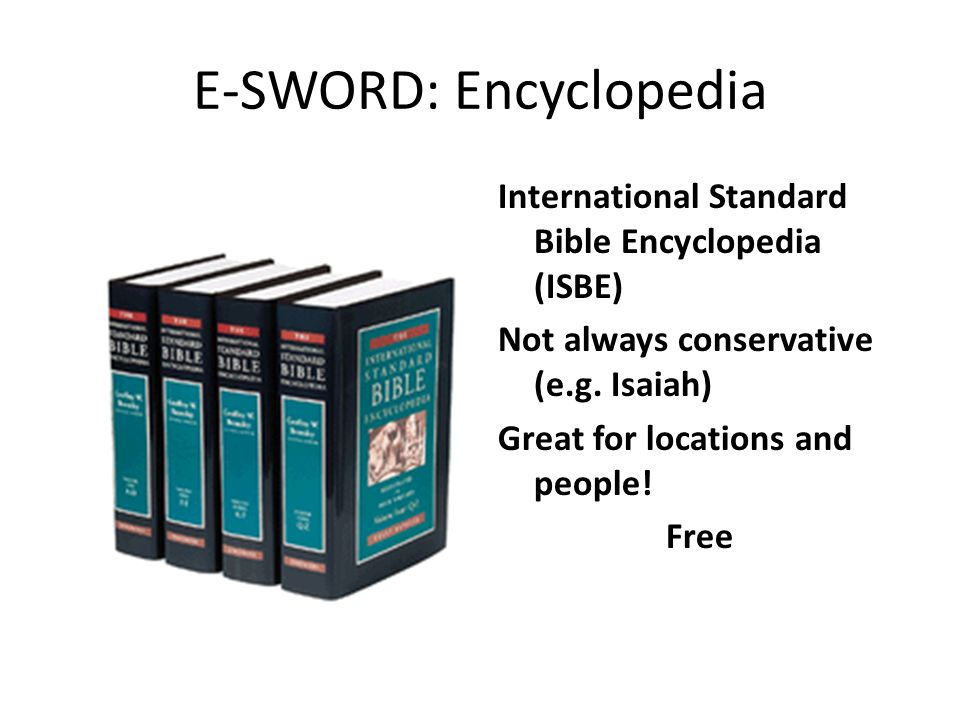 E-SWORD: Encyclopedia International Standard Bible Encyclopedia (ISBE) Not always conservative (e.g. Isaiah) Great for locations and people! Free