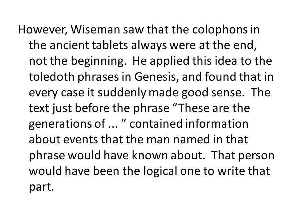 However, Wiseman saw that the colophons in the ancient tablets always were at the end, not the beginning. He applied this idea to the toledoth phrases