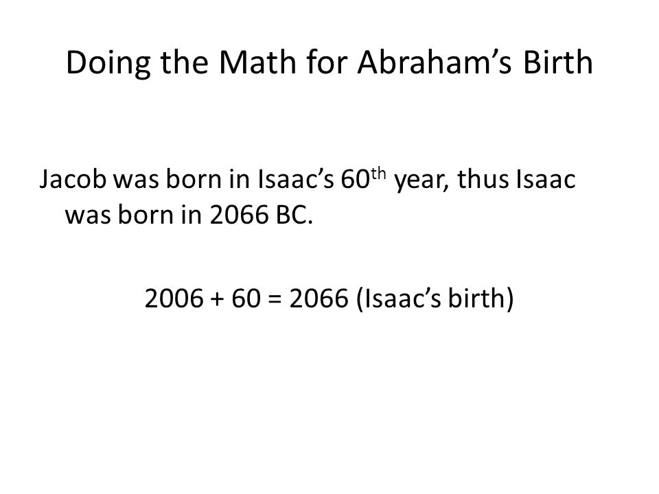 Doing the Math for Abrahams Birth Jacob was born in Isaacs 60 th year, thus Isaac was born in 2066 BC. 2006 + 60 = 2066 (Isaacs birth)