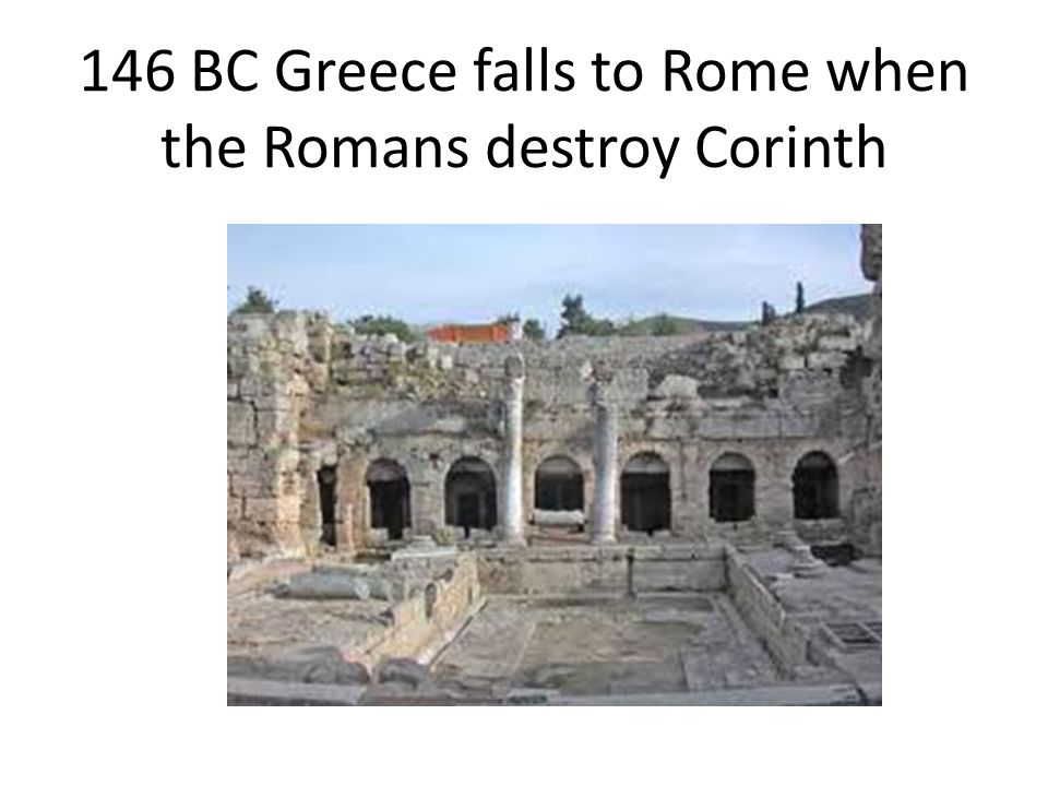146 BC Greece falls to Rome when the Romans destroy Corinth