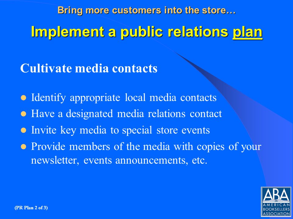 Bring more customers into the store… Implement a public relations plan Cultivate media contacts Identify appropriate local media contacts Have a designated media relations contact Invite key media to special store events Provide members of the media with copies of your newsletter, events announcements, etc.