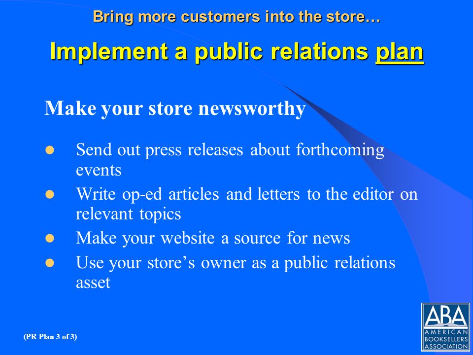 Bring more customers into the store… Implement a public relations plan Make your store newsworthy Send out press releases about forthcoming events Write op-ed articles and letters to the editor on relevant topics Make your website a source for news Use your stores owner as a public relations asset (PR Plan 3 of 3)