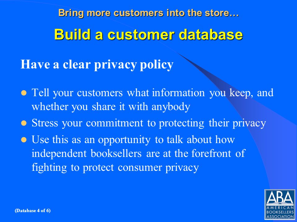 Bring more customers into the store… Build a customer database Have a clear privacy policy Tell your customers what information you keep, and whether you share it with anybody Stress your commitment to protecting their privacy Use this as an opportunity to talk about how independent booksellers are at the forefront of fighting to protect consumer privacy (Database 4 of 6)