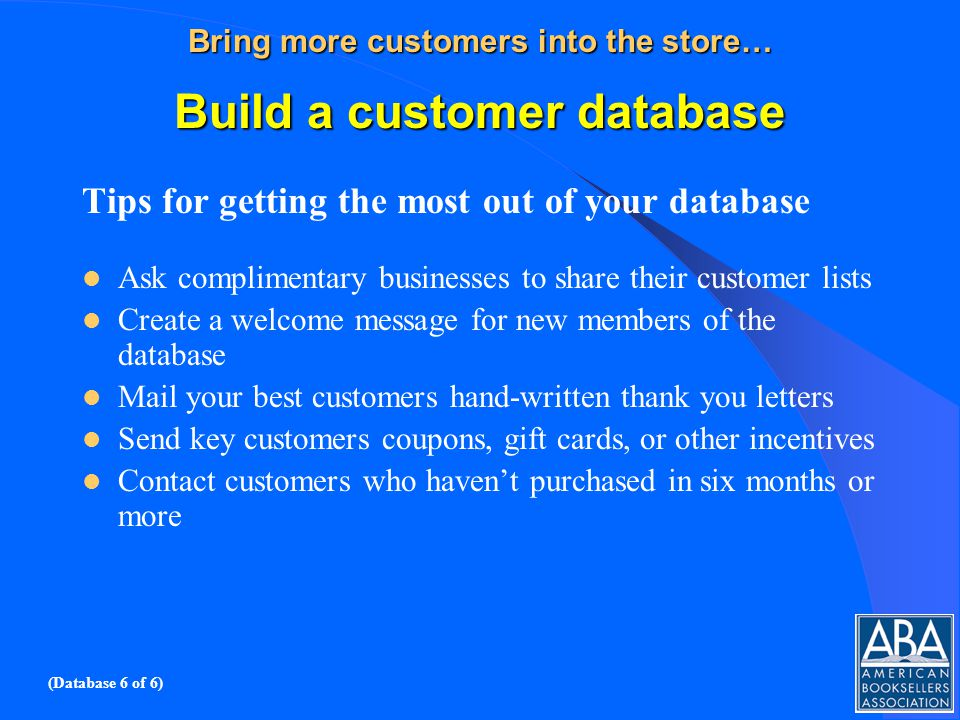 Bring more customers into the store… Build a customer database Tips for getting the most out of your database Ask complimentary businesses to share their customer lists Create a welcome message for new members of the database Mail your best customers hand-written thank you letters Send key customers coupons, gift cards, or other incentives Contact customers who havent purchased in six months or more (Database 6 of 6)