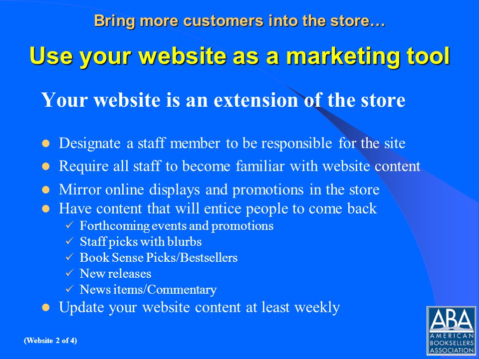 Bring more customers into the store… Use your website as a marketing tool Your website is an extension of the store Designate a staff member to be responsible for the site Require all staff to become familiar with website content Mirror online displays and promotions in the store Have content that will entice people to come back Forthcoming events and promotions Staff picks with blurbs Book Sense Picks/Bestsellers New releases News items/Commentary Update your website content at least weekly (Website 2 of 4)