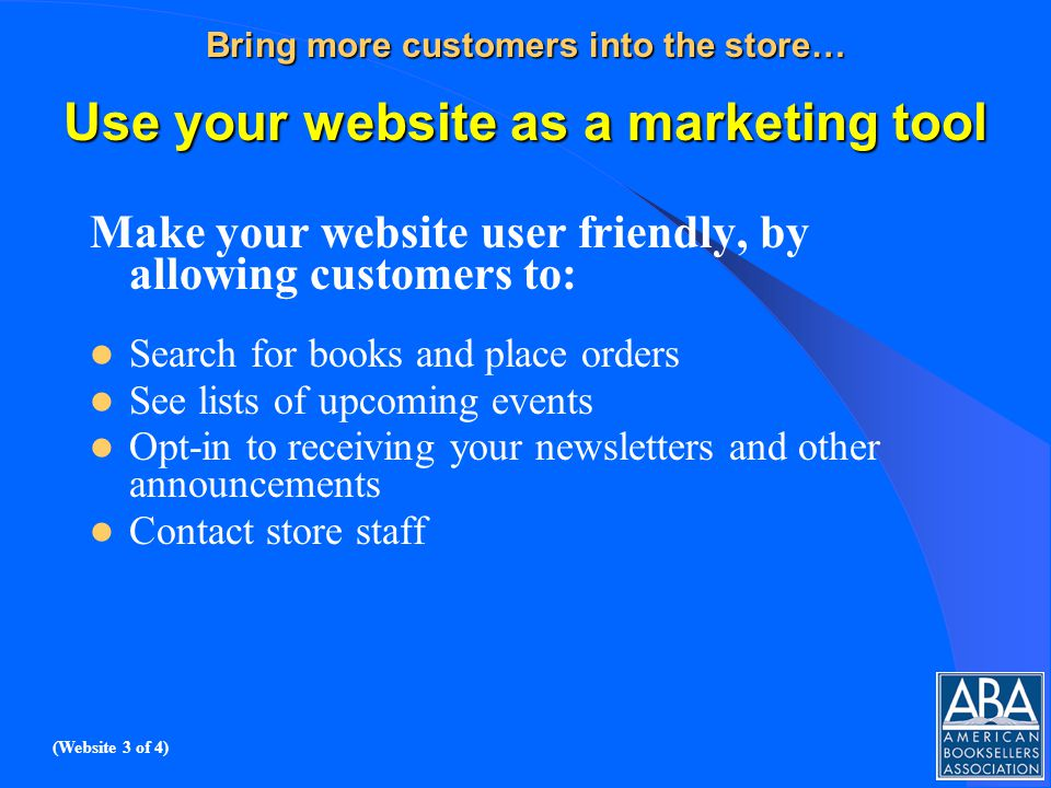 Bring more customers into the store… Use your website as a marketing tool Make your website user friendly, by allowing customers to: Search for books and place orders See lists of upcoming events Opt-in to receiving your newsletters and other announcements Contact store staff (Website 3 of 4)