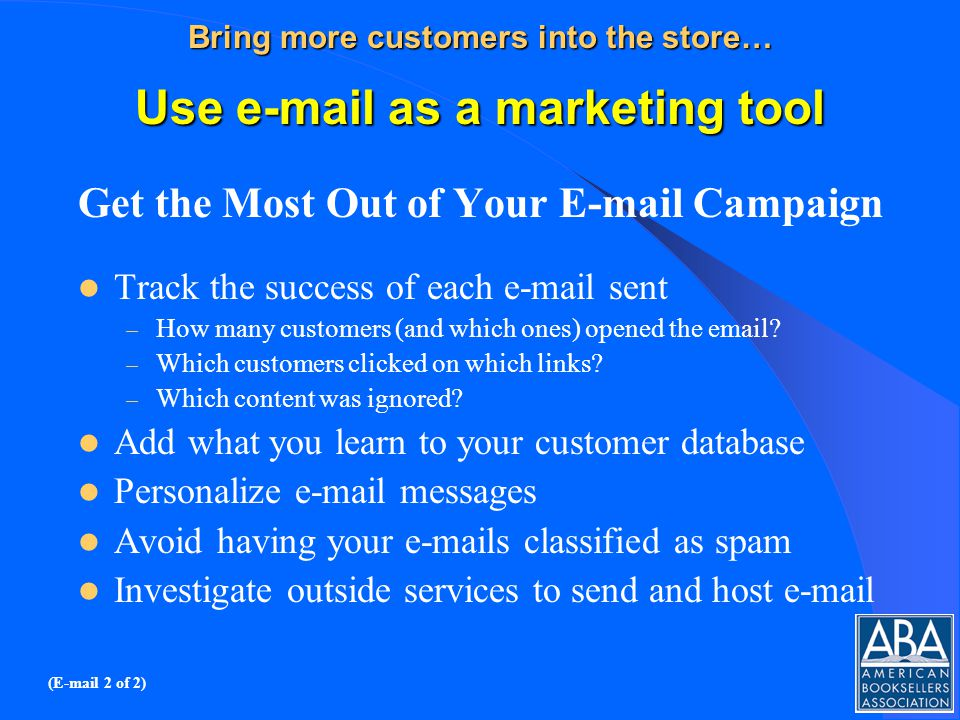 Bring more customers into the store… Use e-mail as a marketing tool Get the Most Out of Your E-mail Campaign Track the success of each e-mail sent – How many customers (and which ones) opened the email.