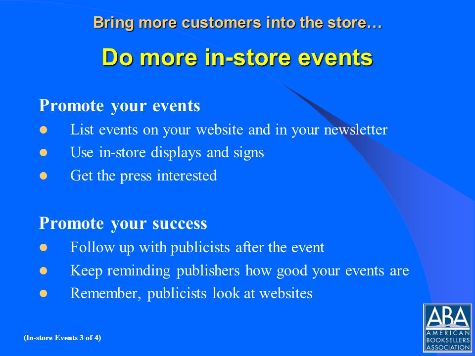 Bring more customers into the store… Do more in-store events Promote your events List events on your website and in your newsletter Use in-store displays and signs Get the press interested Promote your success Follow up with publicists after the event Keep reminding publishers how good your events are Remember, publicists look at websites (In-store Events 3 of 4)
