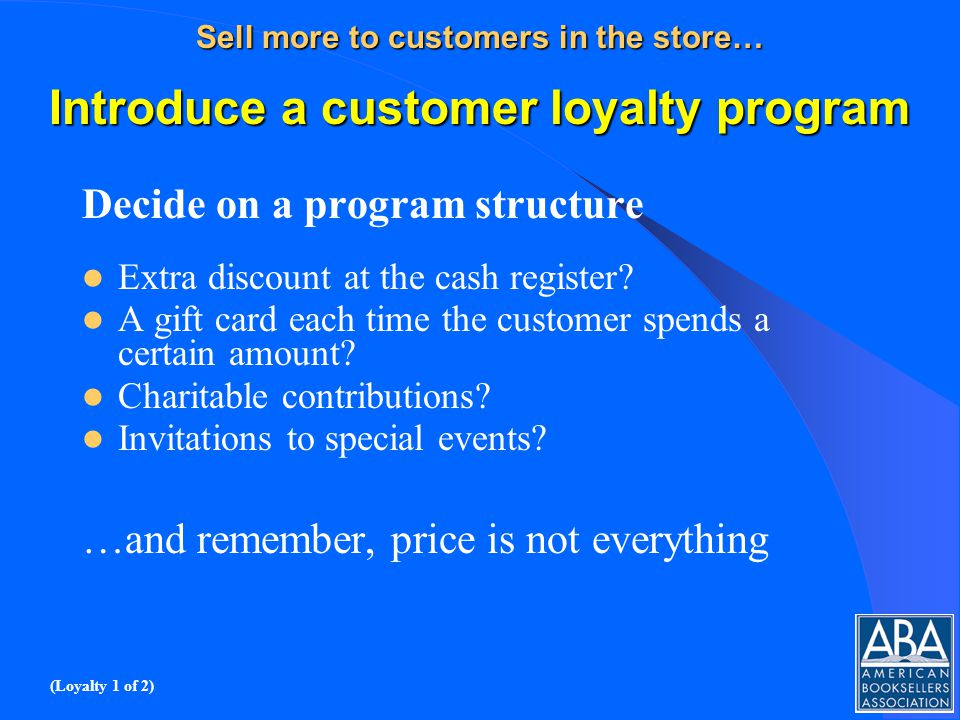 Sell more to customers in the store… Introduce a customer loyalty program Decide on a program structure Extra discount at the cash register.