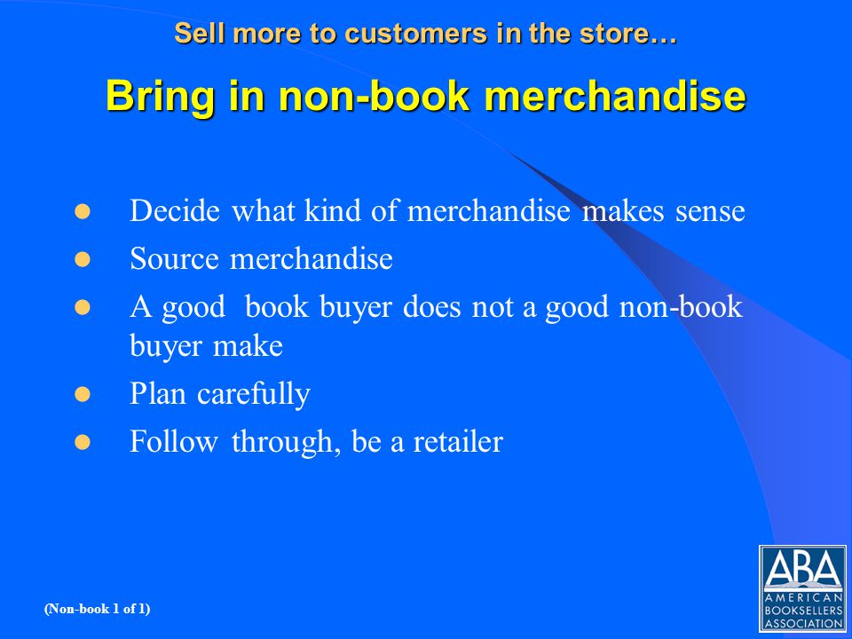 Sell more to customers in the store… Bring in non-book merchandise Decide what kind of merchandise makes sense Source merchandise A good book buyer does not a good non-book buyer make Plan carefully Follow through, be a retailer (Non-book 1 of 1)