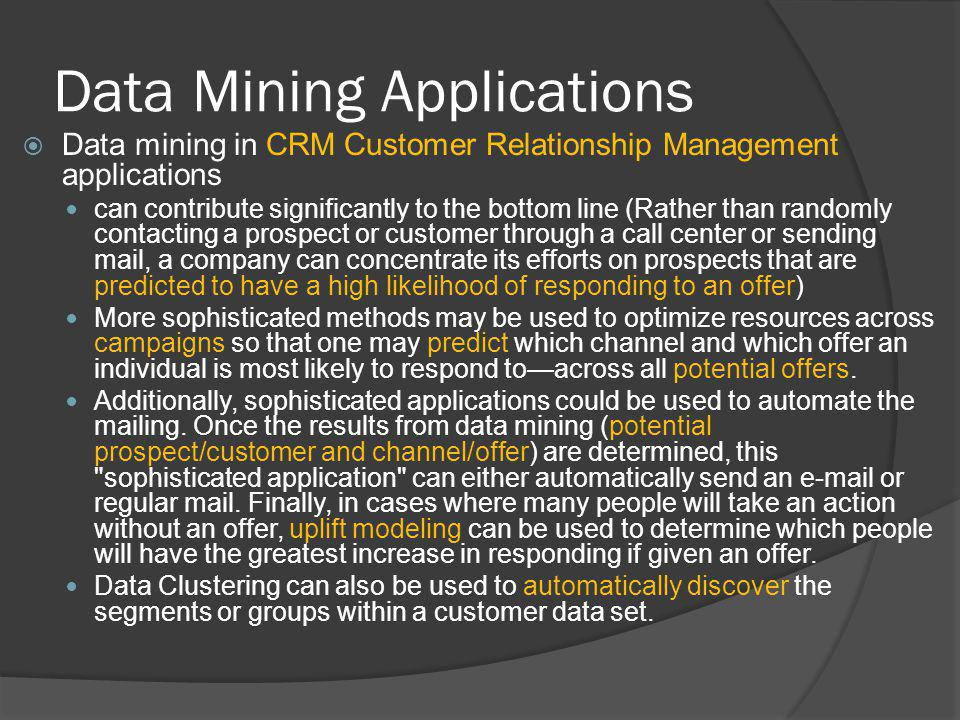 Data Mining Applications Data mining in CRM Customer Relationship Management applications can contribute significantly to the bottom line (Rather than