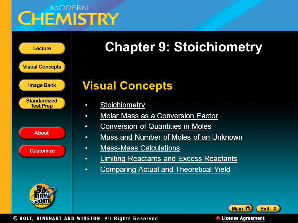 Visual Concepts Chapter 9: Stoichiometry Stoichiometry Molar Mass as a Conversion Factor Conversion of Quantities in Moles Mass and Number of Moles of an Unknown Mass-Mass Calculations Limiting Reactants and Excess Reactants Comparing Actual and Theoretical Yield