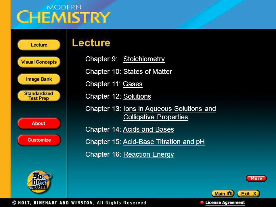Chapter 9: StoichiometryStoichiometry Chapter 10: States of MatterStates of Matter Chapter 11: GasesGases Chapter 12: SolutionsSolutions Chapter 13: Ions in Aqueous Solutions and Colligative PropertiesIons in Aqueous Solutions and Colligative Properties Chapter 14: Acids and BasesAcids and Bases Chapter 15: Acid-Base Titration and pHAcid-Base Titration and pH Chapter 16: Reaction EnergyReaction Energy