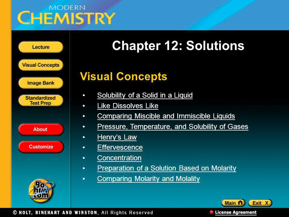 Visual Concepts Chapter 12: Solutions Solubility of a Solid in a Liquid Like Dissolves Like Comparing Miscible and Immiscible Liquids Pressure, Temperature, and Solubility of Gases Henrys Law Effervescence Concentration Preparation of a Solution Based on Molarity Comparing Molarity and Molality