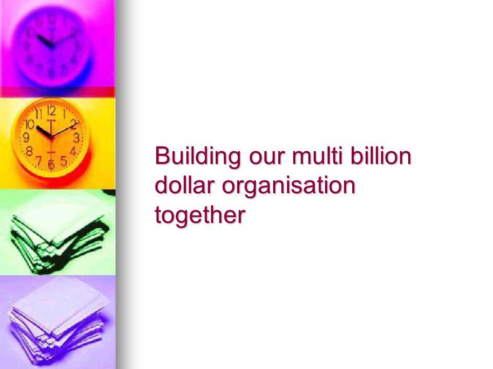 Building our multi billion dollar organisation together