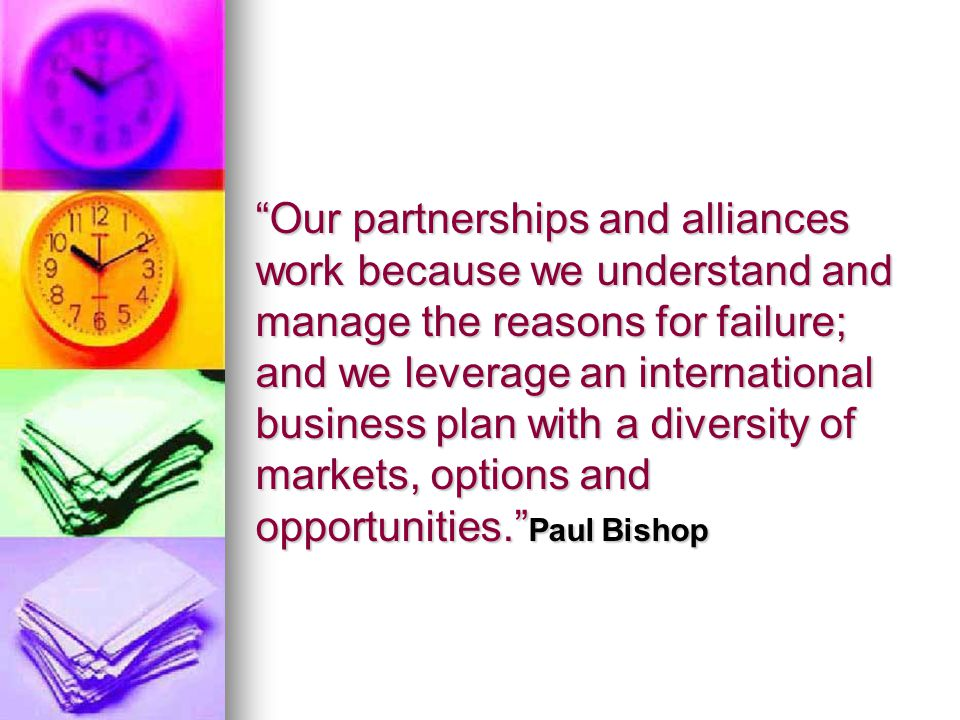 Our partnerships and alliances work because we understand and manage the reasons for failure; and we leverage an international business plan with a diversity of markets, options and opportunities.