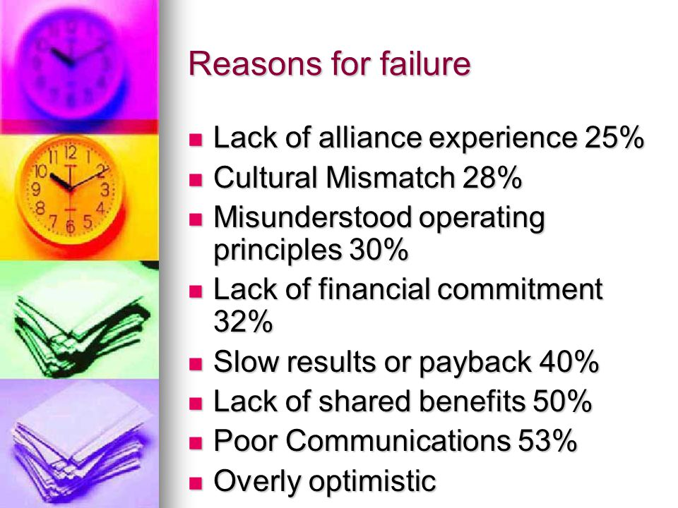 Reasons for failure Lack of alliance experience 25% Lack of alliance experience 25% Cultural Mismatch 28% Cultural Mismatch 28% Misunderstood operating principles 30% Misunderstood operating principles 30% Lack of financial commitment 32% Lack of financial commitment 32% Slow results or payback 40% Slow results or payback 40% Lack of shared benefits 50% Lack of shared benefits 50% Poor Communications 53% Poor Communications 53% Overly optimistic Overly optimistic