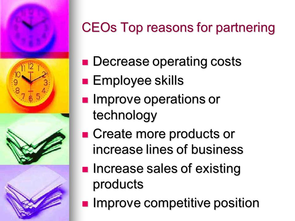 CEOs Top reasons for partnering Decrease operating costs Decrease operating costs Employee skills Employee skills Improve operations or technology Improve operations or technology Create more products or increase lines of business Create more products or increase lines of business Increase sales of existing products Increase sales of existing products Improve competitive position Improve competitive position