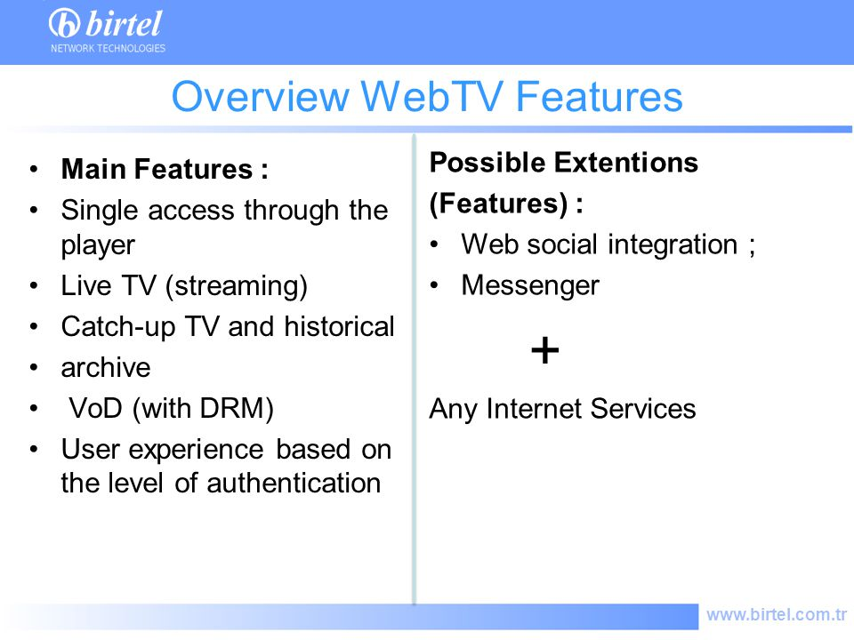 www.birtel.com.tr Overview WebTV Features Main Features : Single access through the player Live TV (streaming) Catch-up TV and historical archive VoD (with DRM) User experience based on the level of authentication Possible Extentions (Features) : Web social integration ; Messenger + Any Internet Services