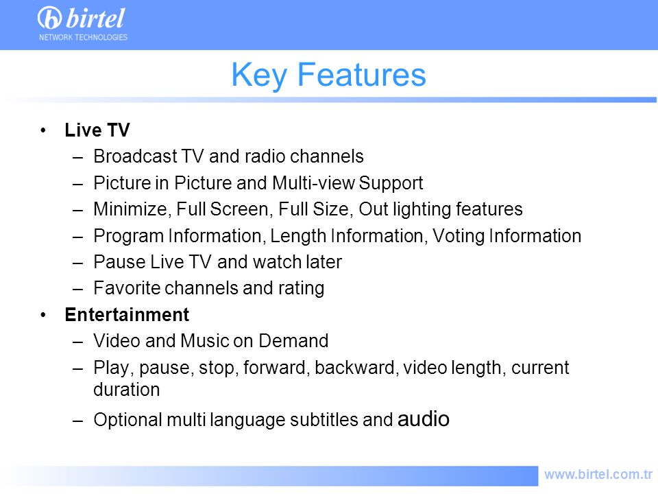 www.birtel.com.tr Key Features Live TV –Broadcast TV and radio channels –Picture in Picture and Multi-view Support –Minimize, Full Screen, Full Size, Out lighting features –Program Information, Length Information, Voting Information –Pause Live TV and watch later –Favorite channels and rating Entertainment –Video and Music on Demand –Play, pause, stop, forward, backward, video length, current duration –Optional multi language subtitles and audio