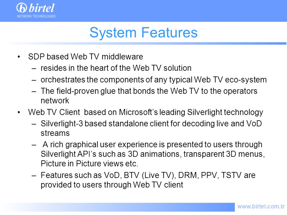 www.birtel.com.tr System Features SDP based Web TV middleware –resides in the heart of the Web TV solution –orchestrates the components of any typical Web TV eco-system –The field-proven glue that bonds the Web TV to the operators network Web TV Client based on Microsofts leading Silverlight technology –Silverlight-3 based standalone client for decoding live and VoD streams – A rich graphical user experience is presented to users through Silverlight APIs such as 3D animations, transparent 3D menus, Picture in Picture views etc.